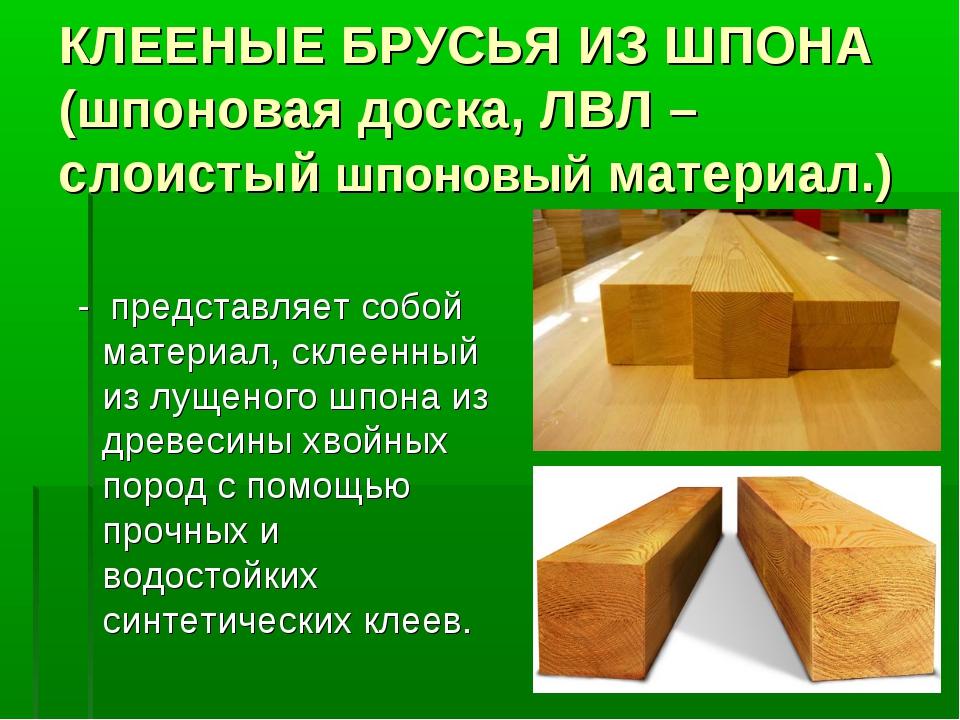 КЛЕЕНЫЕ БРУСЬЯ ИЗ ШПОНА (шпоновая доска, ЛВЛ – слоистый шпоновый материал.) -...
