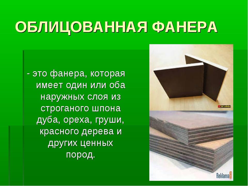 ОБЛИЦОВАННАЯ ФАНЕРА - это фанера, которая имеет один или оба наружных слоя из...