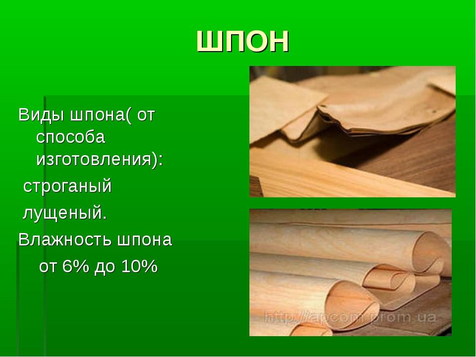 ШПОН Виды шпона( от способа изготовления): строганый лущеный. Влажность шпона...