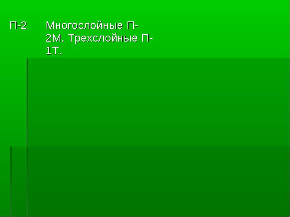 П-2Многослойные П-2М. Трехслойные П-1Т.
