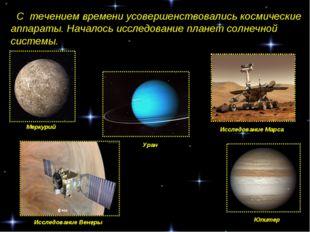 С течением времени усовершенствовались космические аппараты. Началось исслед