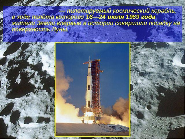 «Аполло́н-11»— пилотируемый космический корабль, в ходе полёта которого 16—2...