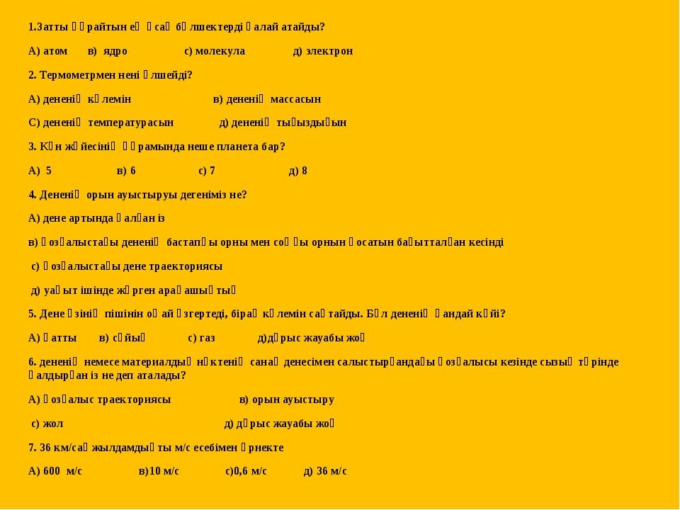 1.Затты құрайтын ең ұсақ бөлшектерді қалай атайды? А) атом в) ядро с) молекул...