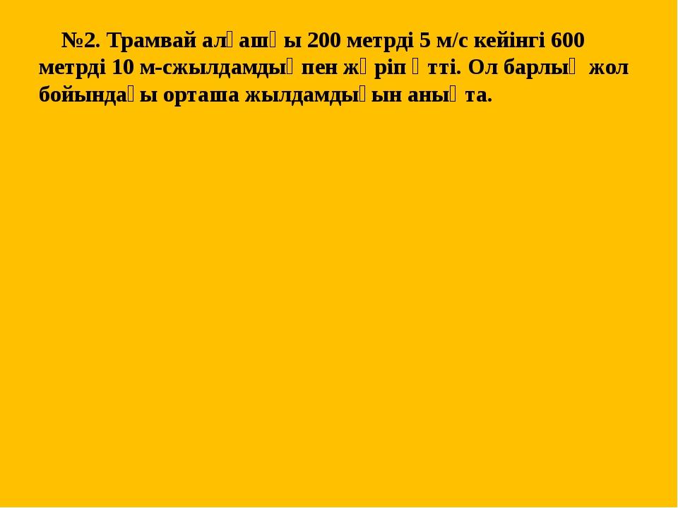№2. Трамвай алғашқы 200 метрді 5 м/с кейінгі 600 метрді 10 м-сжылдамдықпен ж...