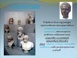 Скульптура В древнем Риме скульптура ограничивалась преимущественно историчес