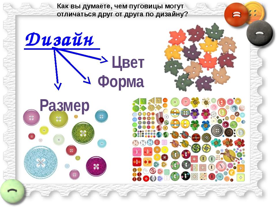 Дизайн Размер Форма Цвет Как вы думаете, чем пуговицы могут отличаться друг о...