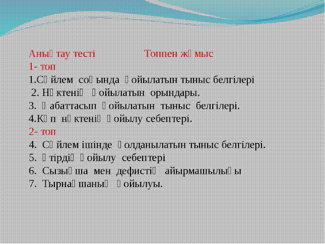 Анықтау тесті Топпен жұмыс 1- топ 1.Сөйлем соңында қойылатын тыныс белгілері...