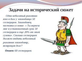 Задачи на исторический сюжет Один небогатый римлянин взял в долг у заимодавца