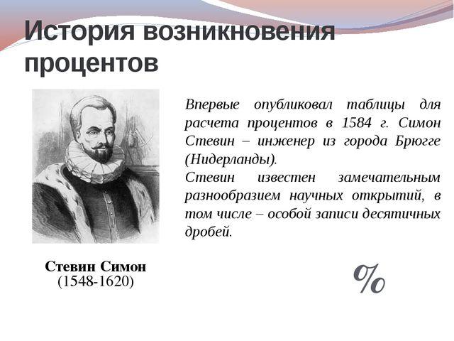 Стевин Симон (1548-1620) История возникновения процентов Впервые опубликовал...