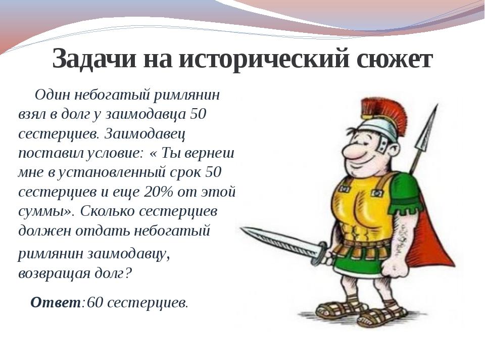 Задачи на исторический сюжет Один небогатый римлянин взял в долг у заимодавца...