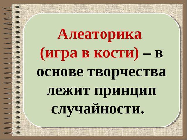 Алеаторика (игра в кости) – в основе творчества лежит принцип случайности.