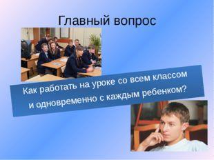 Главный вопрос Как работать на уроке со всем классом и одновременно с каждым