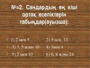 №=2. Сандардың ең кіші ортақ еселіктерін табыңдар(ауызша): 1) 2 мен 5 2) 5 пе