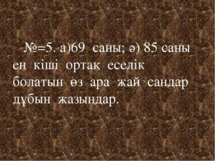 №=5. а)69 саны; ә) 85 саны ең кіші ортақ еселік болатын өз ара жай сандар дұ