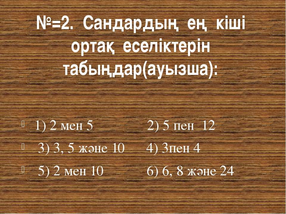 №=2. Сандардың ең кіші ортақ еселіктерін табыңдар(ауызша): 1) 2 мен 5 2) 5 пе...