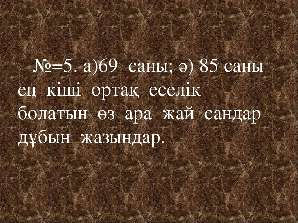 №=5. а)69 саны; ә) 85 саны ең кіші ортақ еселік болатын өз ара жай сандар дұ...