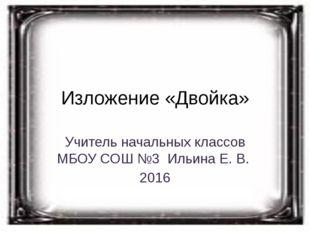 Изложение «Двойка» Учитель начальных классов МБОУ СОШ №3 Ильина Е. В. 2016
