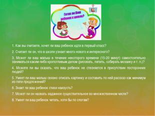 1. Как вы считаете, хочет ли ваш ребенок идти в первый класс? 2. Считает ли о