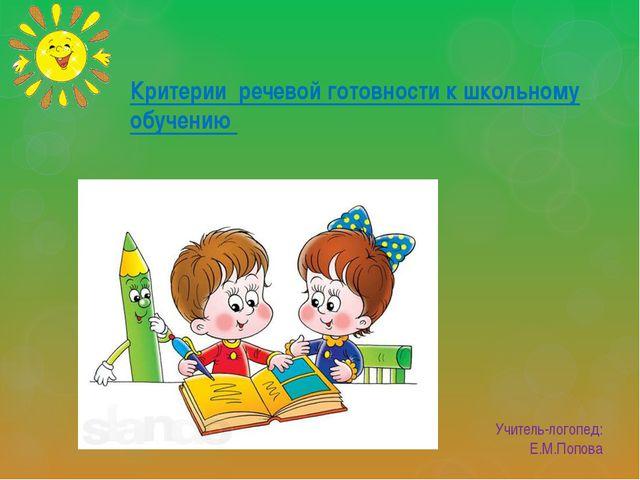 Учитель-логопед: Е.М.Попова Критерии речевой готовности к школьному обучению