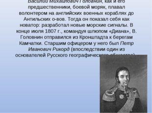 Василий Михайлович Головнин, как и его предшественники, боевой моряк, плавал
