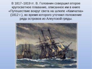 В 1817–1819 гг. В. Головнин совершил второе кругосветное плавание, описанное