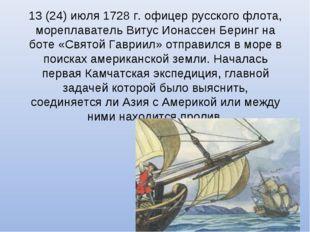 13(24)июля 1728г. офицер русского флота, мореплаватель Витус Ионассен Бери