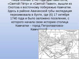 Лишь осенью 1740 года два пакетбота, «Святой Пётр» и «Святой Павел», вышли из