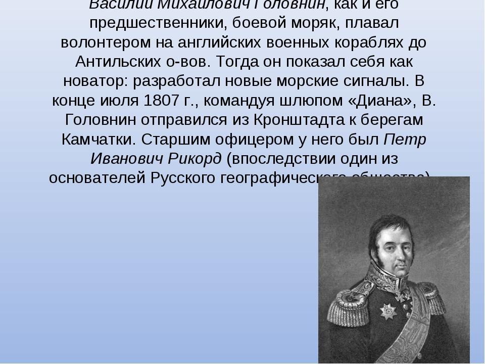 Василий Михайлович Головнин, как и его предшественники, боевой моряк, плавал...