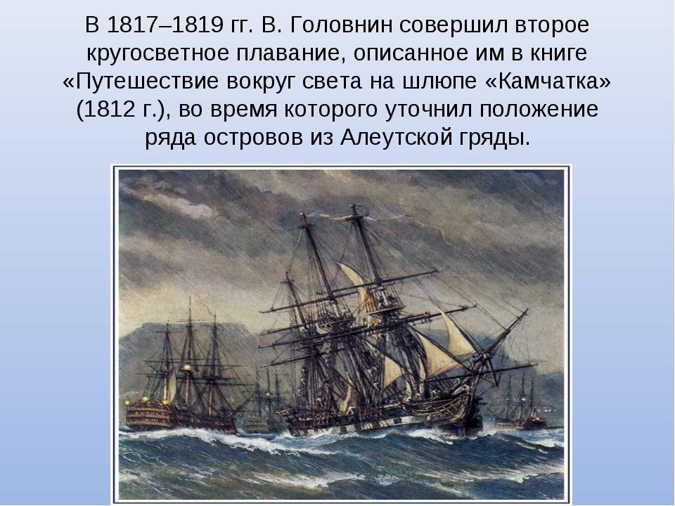 В 1817–1819 гг. В. Головнин совершил второе кругосветное плавание, описанное...