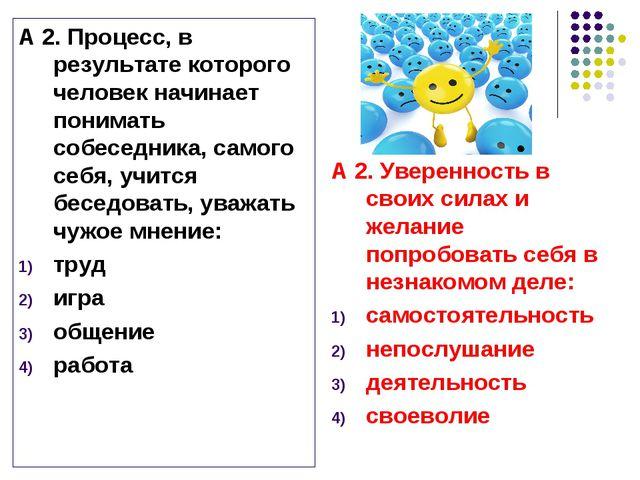 А 2. Процесс, в результате которого человек начинает понимать собеседника, са...