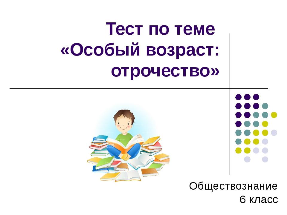 Тест по теме «Особый возраст: отрочество» Обществознание 6 класс