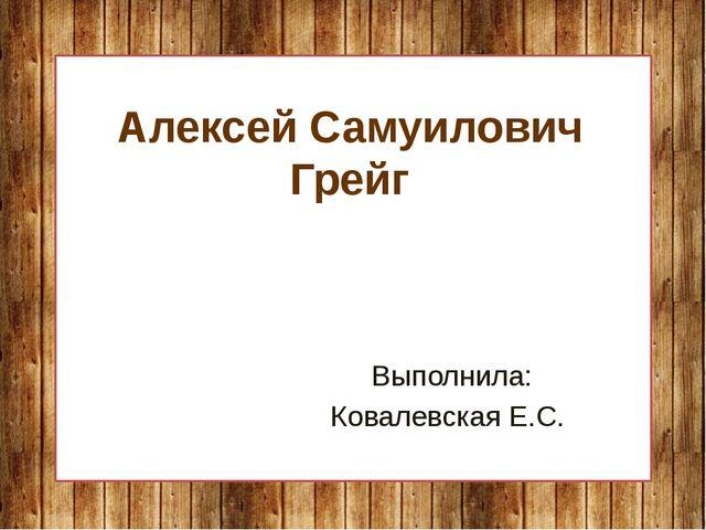 Алексей Самуилович Грейг Выполнила: Ковалевская Е.С.