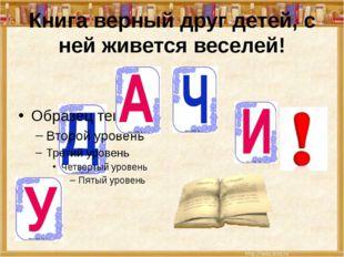 Книга верный друг детей, с ней живется веселей!