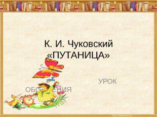 К. И. Чуковский «ПУТАНИЦА» УРОК ОБОБЩЕНИЯ
