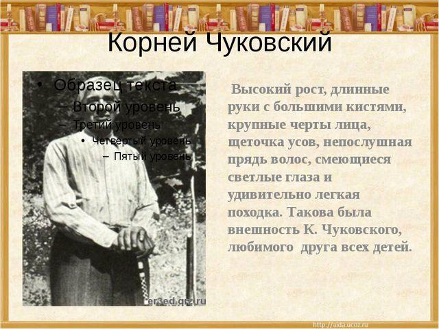 Корней Чуковский Высокий рост, длинные руки с большими кистями, крупные черты...