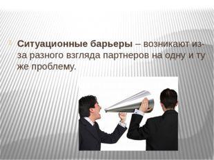 Ситуационные барьеры– возникают из-за разного взгляда партнеров на одну и т
