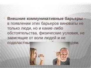 Внешние коммуникативные барьеры– в появлении этих барьеров виноваты не толь