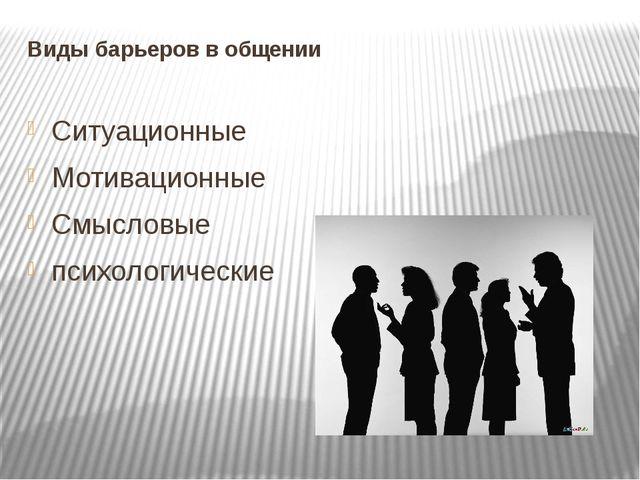Виды барьеров в общении Ситуационные Мотивационные Смысловые психологические