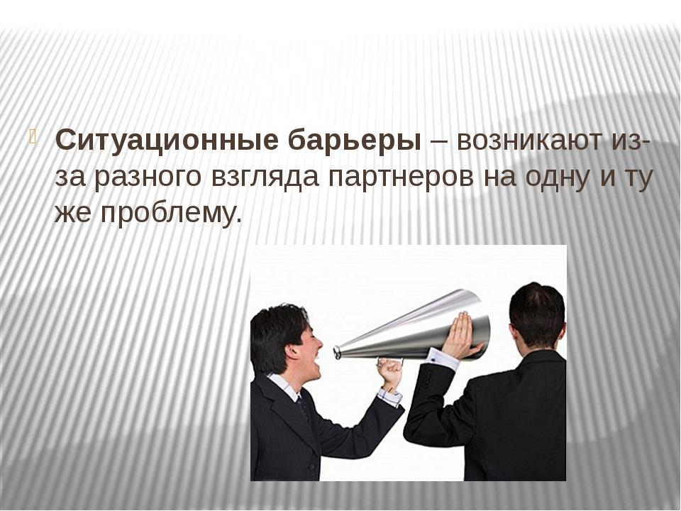 Ситуационные барьеры– возникают из-за разного взгляда партнеров на одну и т...