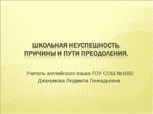 Учитель английского языка ГОУ СОШ №1692 Джанумова Людмила Геннадьевна
