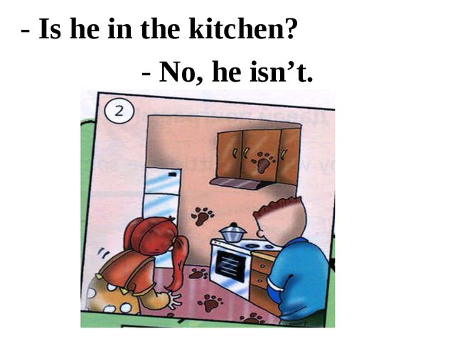 - Is he in the kitchen? - No, he isn't.