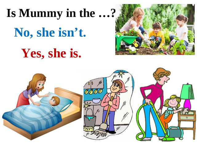 Is Mummy in the …? Yes, she is. No, she isn't.