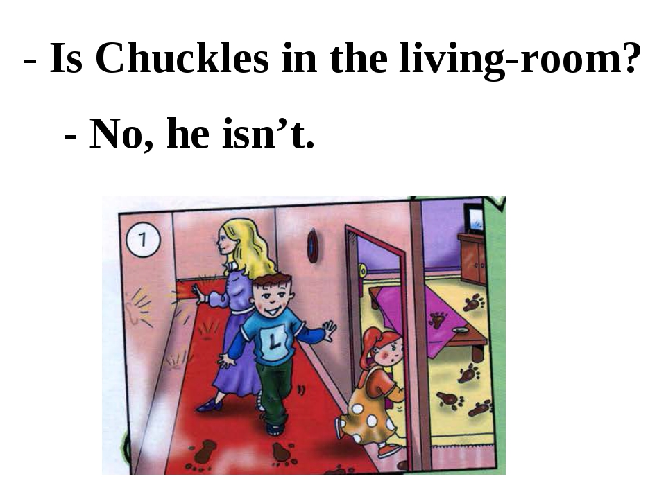 - Is Chuckles in the living-room? - No, he isn't.
