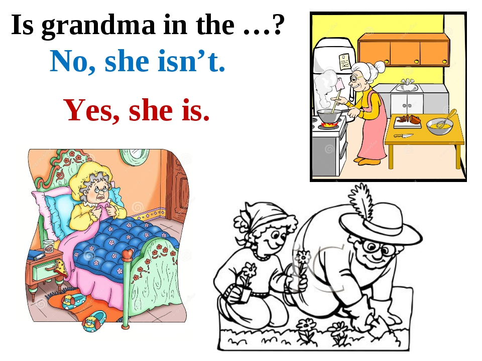 Is grandma in the …? No, she isn't. Yes, she is.