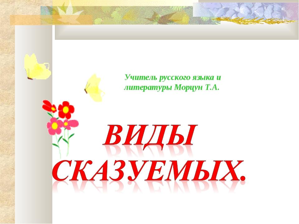 Учитель русского языка и литературы Морцун Т.А.
