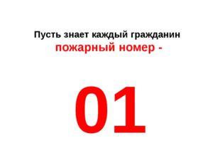 Пусть знает каждый гражданин пожарный номер - 01