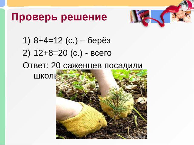 Проверь решение 8+4=12 (с.) – берёз 12+8=20 (с.) - всего Ответ: 20 саженцев п...