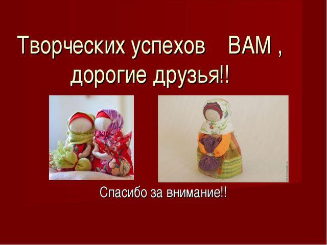 Спасибо за внимание!! Творческих успехов ВАМ , дорогие друзья!!