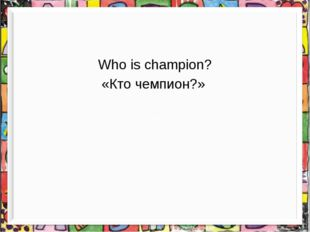 Who is champion? «Кто чемпион?»