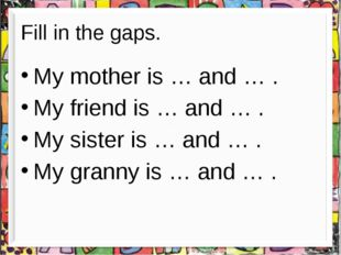 Fill in the gaps. My mother is … and … . My friend is … and … . My sister is